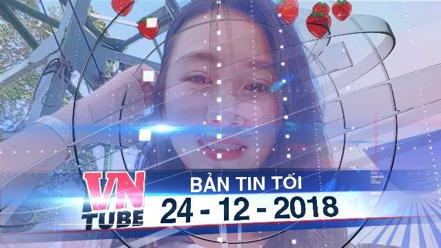 Bản tin VnTube tối 24-12-2018: Nữ sinh lớp 10 mất tích 'bí ẩn' sau khi đi sinh nhật bạn