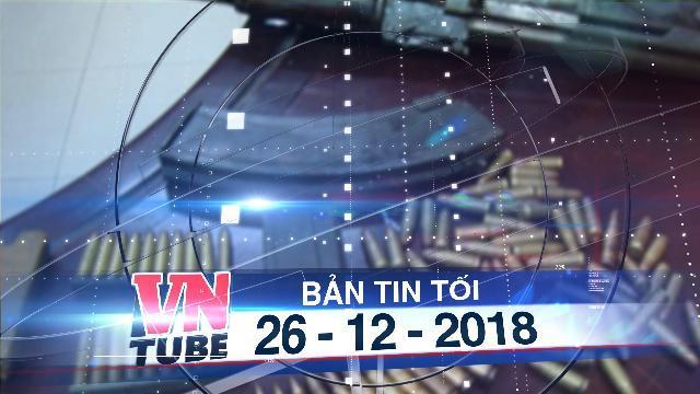 Bản tin VnTube tối 26-12-2018: Phá đường dây mua bán súng đạn quy mô cực lớn