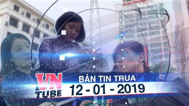 Bản tin VnTube trưa 12-01-2019: Cảnh cáo trưởng khoa vụ sinh viên đóng phí 'chống trượt'