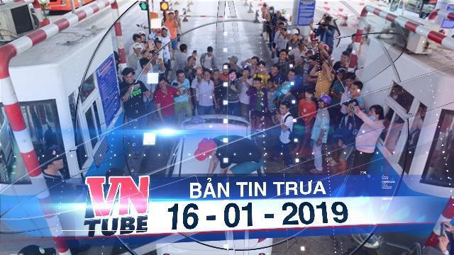Bản tin VnTube trưa 16-01-2019: TPHCM: Giảm phí, tăng thời gian khai thác tại BOT Cai Lậy