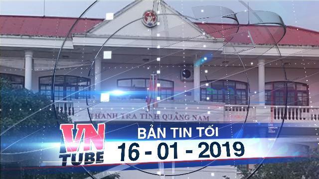 Bản tin VnTube tối 16-01-2019: Phó chánh Thanh tra Quảng Nam chết do rơi từ tầng ba trụ sở