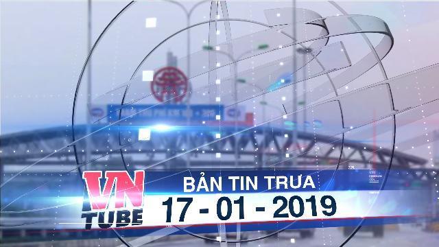 Bản tin VnTube trưa 17-01-2019: Tổng cục Đường bộ kiến nghị không xả trạm BOT 3 ngày Tết