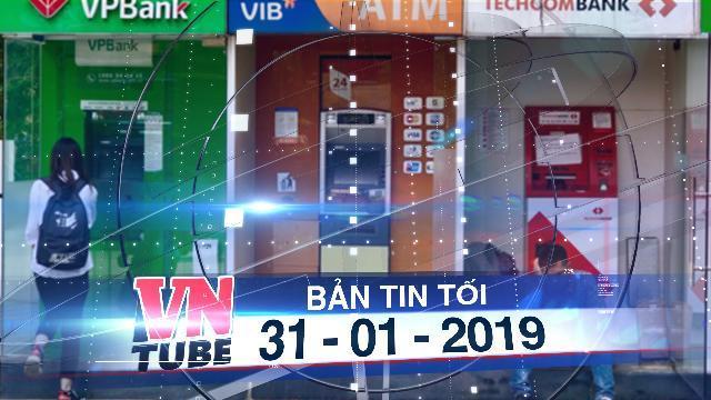 Bản tin VnTube tối 31-01-2019: Cận Tết hàng loạt ATM và Internet Banking báo lỗi