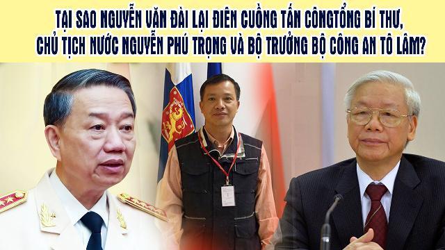 Tại sao Nguyễn Văn Đài lại điên cuồng tấn công Tổng bí thư, Chủ tịch nước Nguyễn Phú Trọng và Bộ trưởng Bộ Công an Tô Lâm?
