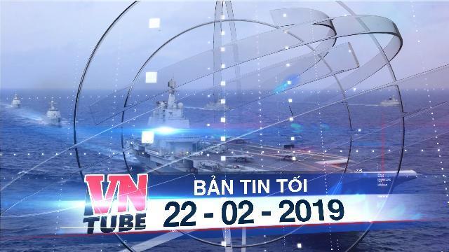 Bản tin VnTube tối 22-02-2019: Trung Quốc âm thầm tập trận một tháng trên Biển Đông