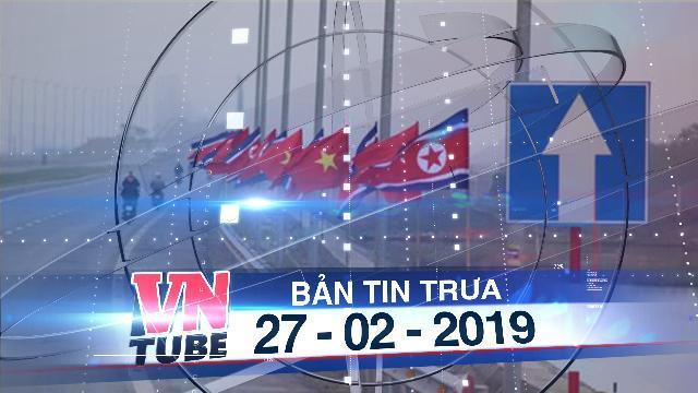 Bản tin VnTube trưa 27-02-2019: Hải Phòng dọn đường để đón phái đoàn Triều Tiên
