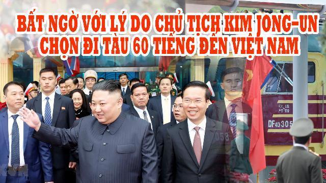 Bất ngờ với lý do Chủ tịch Kim Jong-un chọn đi tàu 60 tiếng đến Việt Nam