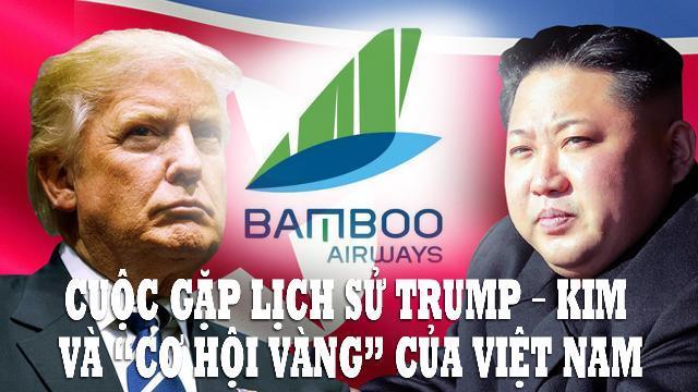 """Cuộc gặp lịch sử Trump – Kim và """"cơ hội vàng"""" của Việt Nam"""