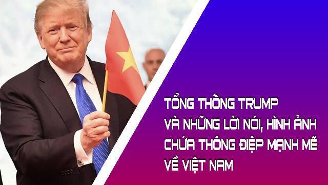 Tổng thống Trump và những lời nói, hình ảnh chứa thông điệp mạnh mẽ về Việt Nam