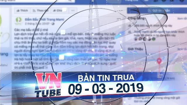 Bản tin VnTube trưa 09-03-2019: Xử lý fanpage kêu gọi tẩy chay thịt lợn bị dịch tả heo châu Phi
