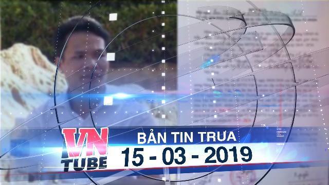 Bản tin VnTube trưa 15-03-2019: Cho thôi các chức vụ trong Đảng với cán bộ bắt dân chui qua háng