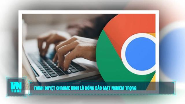 Toàn cảnh an ninh mạng số 3 tháng 03: Trình duyệt Chrome dính lỗ hổng bảo mật nghiêm trọng