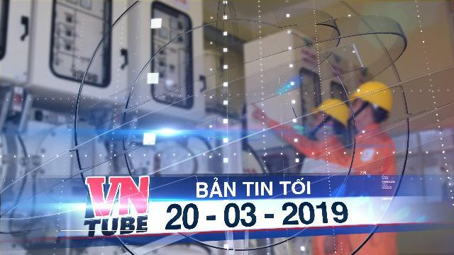 Bản tin VnTube tối 20-03-2019: Chính thức tăng giá điện 8,36% từ hôm nay 20-3