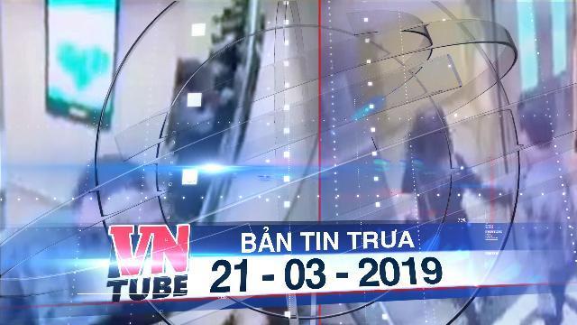 Bản tin VnTube trưa 21-03-2019: Vụ 'sàm sỡ trong thang máy' phạt 200.000 đồng lên báo nước ngoài