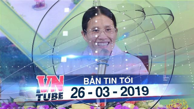 Bản tin VnTube tối 26-03-2019: Xử phạt hành chính 5 triệu đồng bà Phạm Thị Yến