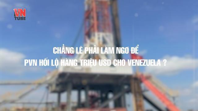 Chẳng lẽ phải làm ngơ để PVN hối lộ hàng triệu USD cho Venezuela ?