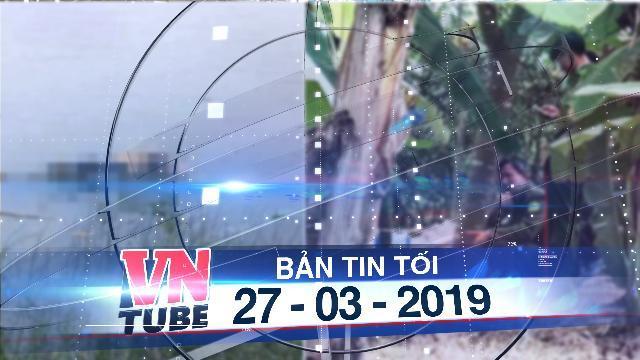 Bản tin VnTube tối 27-03-2019: Liên tiếp phát hiện 3 người chết trên một đoạn sông ở Thái Bình