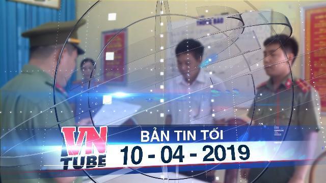 Bản tin VnTube tối 10-04-2019: Khởi tố cựu thiếu tá công an trong vụ gian lận thi cử ở Sơn La