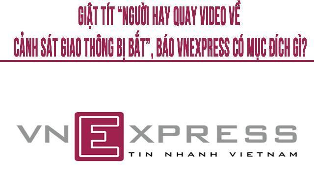 """Giật tít """"người hay quay video về cảnh sát giao thông bị bắt"""", báo VnExpress có mục đích gì?"""