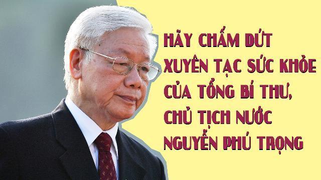 Hãy chấm dứt xuyên tạc sức khỏe của Tổng Bí thư, Chủ tịch nước Nguyễn Phú Trọng