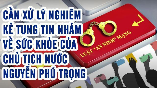 Cần xử lý nghiêm kẻ tung tin nhảm về sức khỏe của Chủ tịch nước Nguyễn Phú Trọng