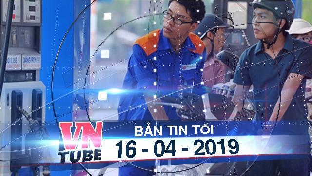 Bản tin VnTube tối 16-04-2019: Giá xăng trước áp lực tiếp tục tăng giá