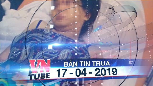 Bản tin VnTube trưa 17-04-2019: Bắt giữ 3 nghi phạm trong vụ cô gái bị đánh sẩy thai