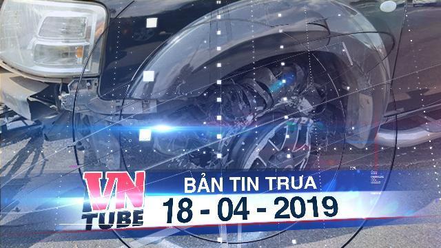 Bản tin VnTube trưa 18-04-2019: Đại úy CSGT tử vong sau khi bị xe vi phạm giao thông ép ngã