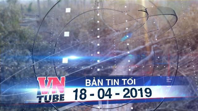 """Bản tin VnTube tối 18-04-2019: Gia Lai: Phát hiện hơn 4ha rừng bị """"chặt phá, đốt trụi"""""""