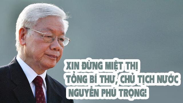 Xin đừng miệt thị Tổng Bí thư, Chủ tịch nước Nguyễn Phú Trọng!
