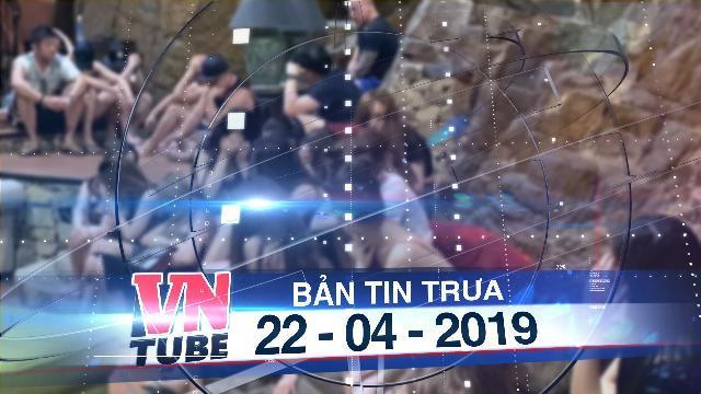 Bản tin VnTube trưa 22-04-2019: 31 nam nữ người Việt và nước ngoài thuê biệt thự, sử dụng ma túy