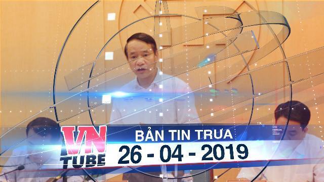 Bản tin VnTube trưa 26-04-2019: Vụ đất Đồng Tâm: Thanh tra khẳng định Hà Nội kết luận chính xác