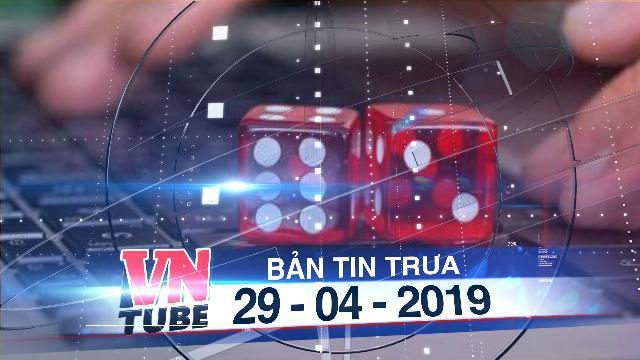 Bản tin VnTube trưa 29-04-2019: Khởi tố 24 bị can trong đường dây đánh bạc qua mạng Fxx88.com