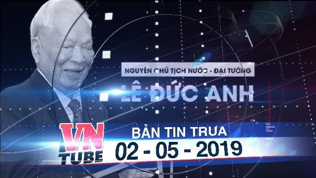 Bản tin VnTube trưa 02-05-2019: TP.HCM thông báo Quốc tang Đại tướng Lê Đức Anh