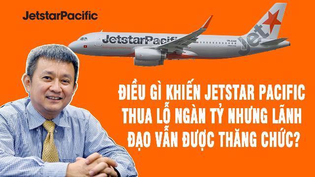 Điều gì khiến Jetstar Pacific thua lỗ ngàn tỷ nhưng lãnh đạo vẫn được thăng chức?