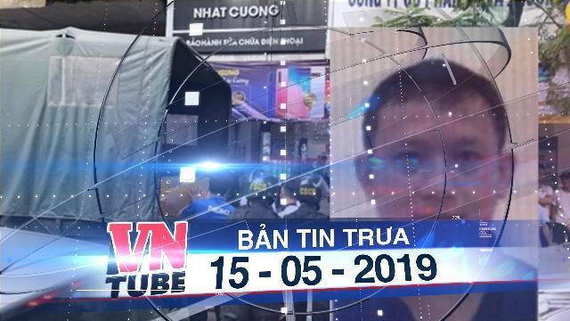 Bản tin VnTube trưa 15-05-2019: Bắt tổng giám đốc Nhật Cường và 8 đồng phạm