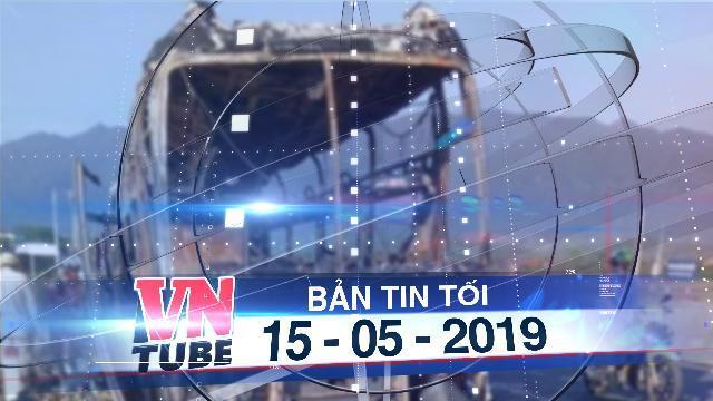 Bản tin VnTube tối 15-05-2019: Ôtô giường nằm chở gần 40 hành khách cháy rụi ở Khánh Hoa