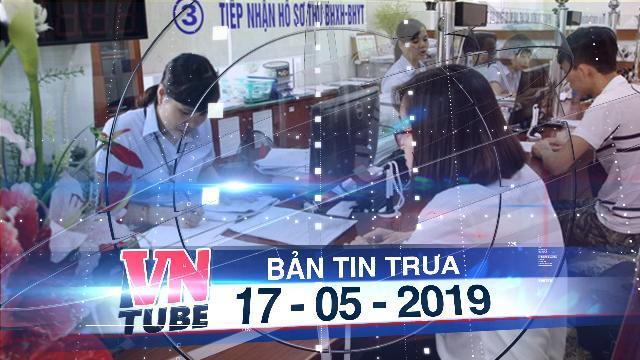 Bản tin VnTube trưa 17-05-2019: Bộ Lao động Thương binh và Xã hội điều chỉnh đề xuất giờ làm việc