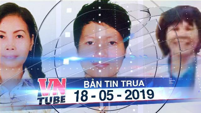 """Bản tin VnTube trưa 18-05-2019: Tạm giữ 4 phụ nữ liên quan vụ án """"xác chết trong bêtông"""""""