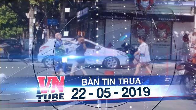 Bản tin VnTube trưa 22-05-2019: Cô gái bị phạt 2,5 triệu đồng vì đánh người lao công