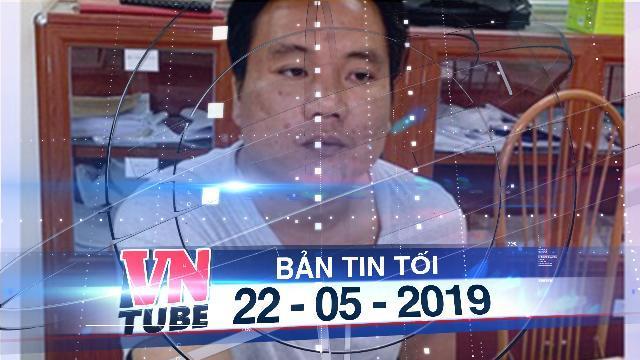 Bản tin VnTube tối 22-05-2019: Bắt nghi phạm sát hại người chạy xe ôm rồi giấu xác trong bụi cây