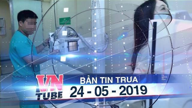 Bản tin VnTube trưa 24-05-2019: Bé gái 13 tuổi tố bị hiếp dâm tại phòng chụp X-quang