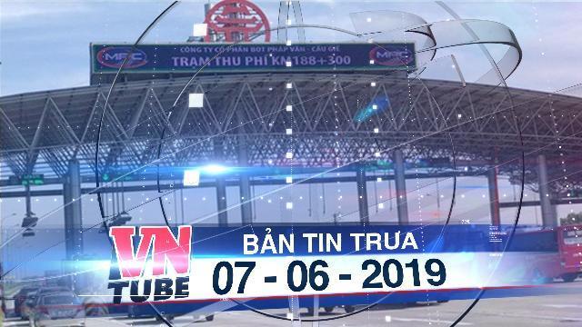 Bản tin VnTube trưa 07-06-2019: Tổng cục Đường bộ yêu cầu dừng thu phí BOT Pháp Vân-Cầu Giẽ