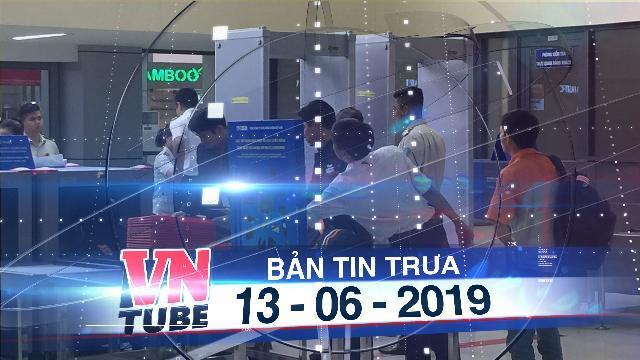 Bản tin VnTube trưa 13-06-2019: Camera an ninh Nội Bài 'bắt tận tay' nhân viên trộm đồ