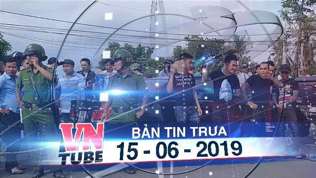 Bản tin VnTube trưa 15-06-2019: Bắt khẩn cấp nghi can huy động giang hồ vây xe chở công an