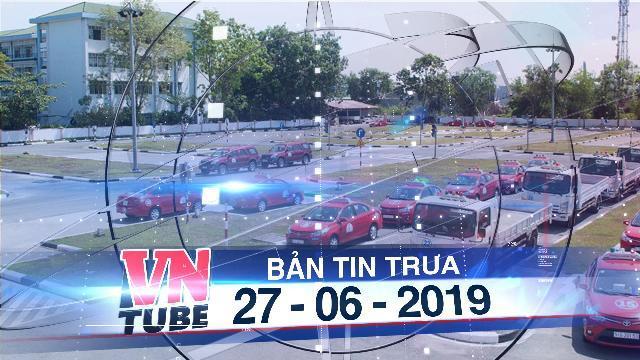 Bản tin VnTube trưa 27-06-2019: Thi sát hạch bằng lái xe ôtô: Bộ tăng độ khó đề thi