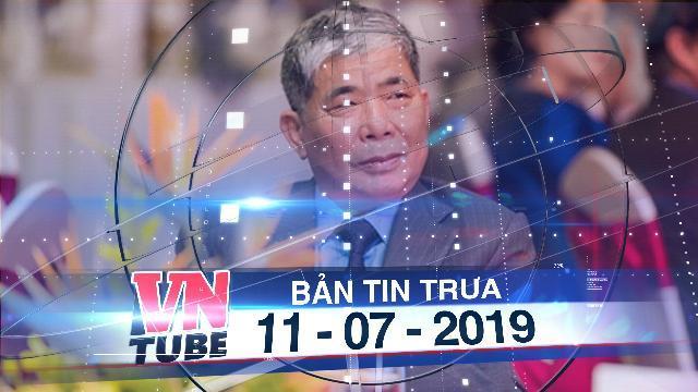 Bản tin VnTube trưa 11-07-2019: Khởi tố chủ tịch Tập đoàn Mường Thanh - Ông Lê Thanh Thản