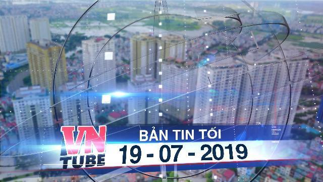 Bản tin VnTube tối 19-07-2019: Hà Nội tạm dừng thu hồi sổ hồng tại các dự án của Mường Thanh