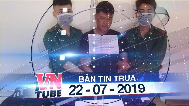 Bản tin VnTube trưa 22-07-2019: Bắt giữ kẻ vận chuyển hơn 24.000 viên ma túy từ Lào về Việt Nam