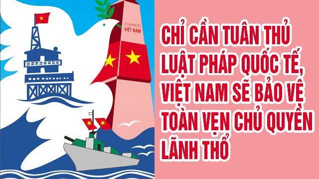 Chỉ cần tuân thủ luật pháp quốc tế, Việt Nam sẽ bảo vệ toàn vẹn chủ quyền lãnh thổ